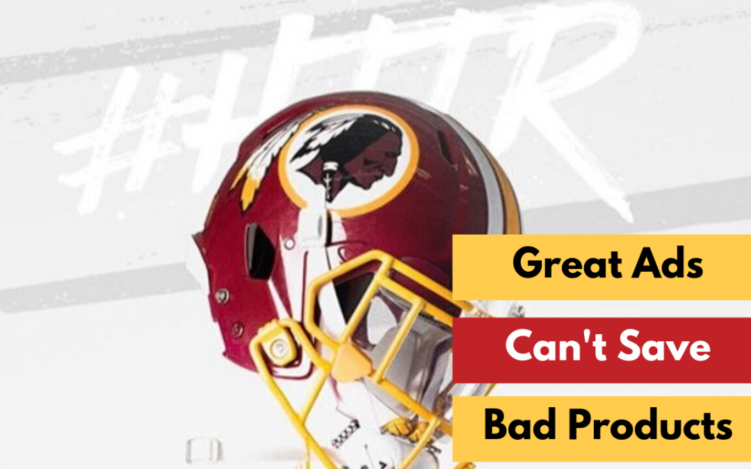 Great Ads Can't Save a Terrible Product. Example? The Washington Redskins.